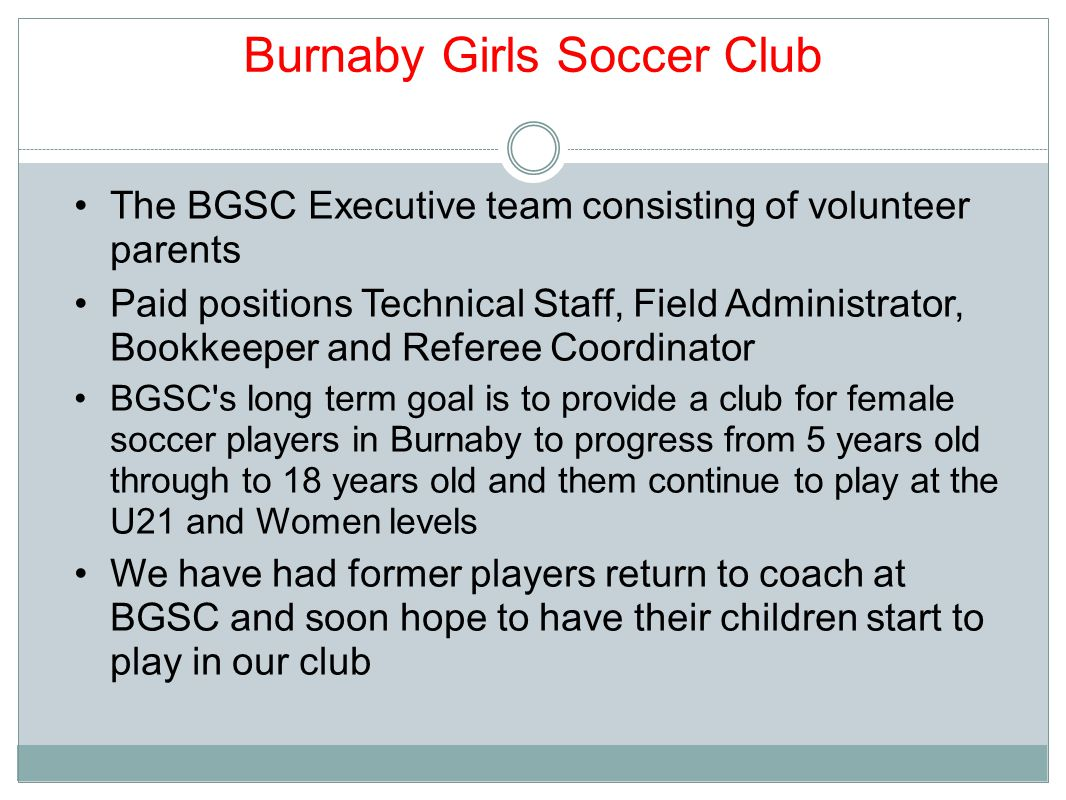 Burnaby Girls Soccer Club The BGSC Executive team consisting of volunteer parents Paid positions Technical Staff, Field Administrator, Bookkeeper and Referee Coordinator BGSC s long term goal is to provide a club for female soccer players in Burnaby to progress from 5 years old through to 18 years old and them continue to play at the U21 and Women levels We have had former players return to coach at BGSC and soon hope to have their children start to play in our club