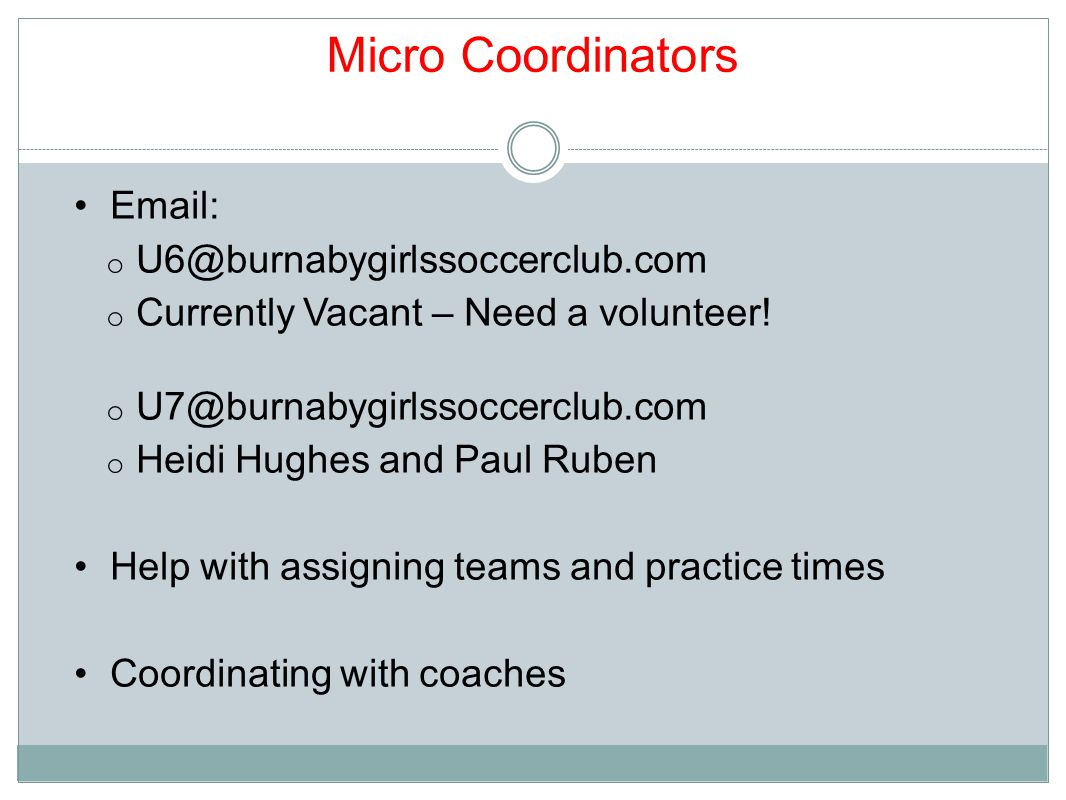 Micro Coordinators Email: o U6@burnabygirlssoccerclub.com o Currently Vacant – Need a volunteer.