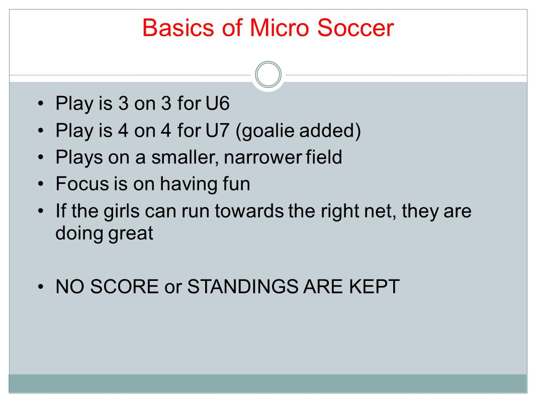 Basics of Micro Soccer Play is 3 on 3 for U6 Play is 4 on 4 for U7 (goalie added) Plays on a smaller, narrower field Focus is on having fun If the girls can run towards the right net, they are doing great NO SCORE or STANDINGS ARE KEPT