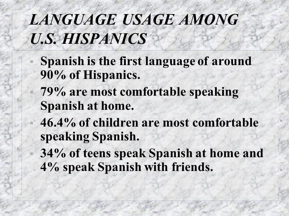 LANGUAGE USAGE AMONG U.S. HISPANICS  Spanish is the first language of around 90% of Hispanics.  79% are most comfortable speaking Spanish at home. 