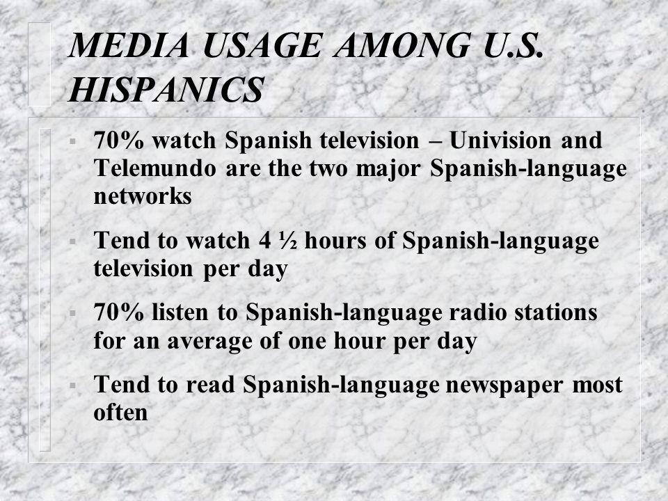 MEDIA USAGE AMONG U.S. HISPANICS  70% watch Spanish television – Univision and Telemundo are the two major Spanish-language networks  Tend to watch