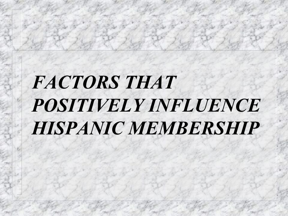 FACTORS THAT POSITIVELY INFLUENCE HISPANIC MEMBERSHIP