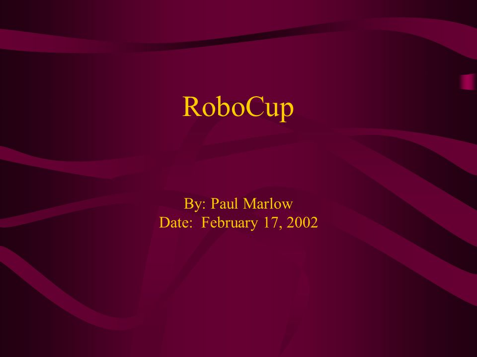 RoboCup By: Paul Marlow Date: February 17, 2002