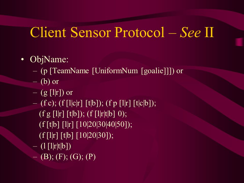 Client Sensor Protocol – See II ObjName: –(p [TeamName [UniformNum [goalie]]]) or –(b) or –(g [l|r]) or –(f c); (f [l|c|r] [t|b]); (f p [l|r] [t|c|b]); (f g [l|r] [t|b]); (f [l|r|t|b] 0); (f [t|b] [l|r] [10|20|30|40|50]); (f [l|r] [t|b] [10|20|30]); –(l [l|r|t|b]) –(B); (F); (G); (P)