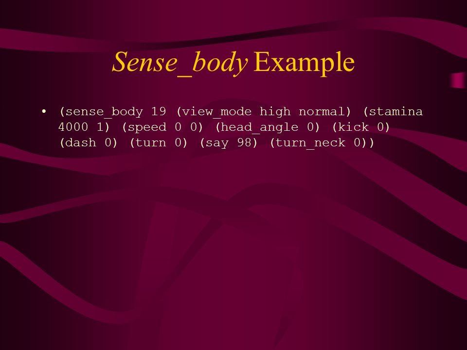 Sense_body Example (sense_body 19 (view_mode high normal) (stamina 4000 1) (speed 0 0) (head_angle 0) (kick 0) (dash 0) (turn 0) (say 98) (turn_neck 0))