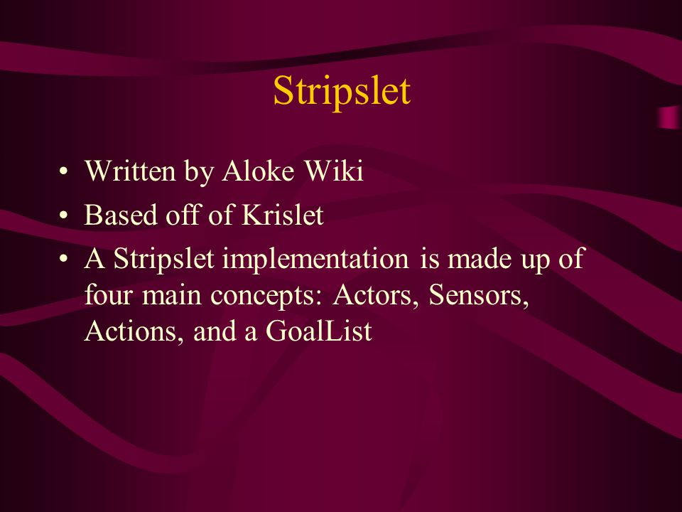 Stripslet Written by Aloke Wiki Based off of Krislet A Stripslet implementation is made up of four main concepts: Actors, Sensors, Actions, and a GoalList