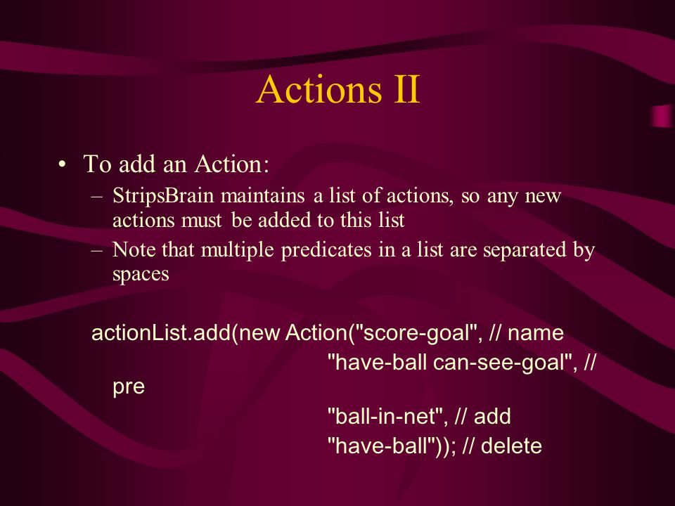 Actions II To add an Action: –StripsBrain maintains a list of actions, so any new actions must be added to this list –Note that multiple predicates in a list are separated by spaces actionList.add(new Action( score-goal , // name have-ball can-see-goal , // pre ball-in-net , // add have-ball )); // delete