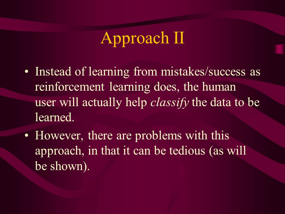 Approach II Instead of learning from mistakes/success as reinforcement learning does, the human user will actually help classify the data to be learned.