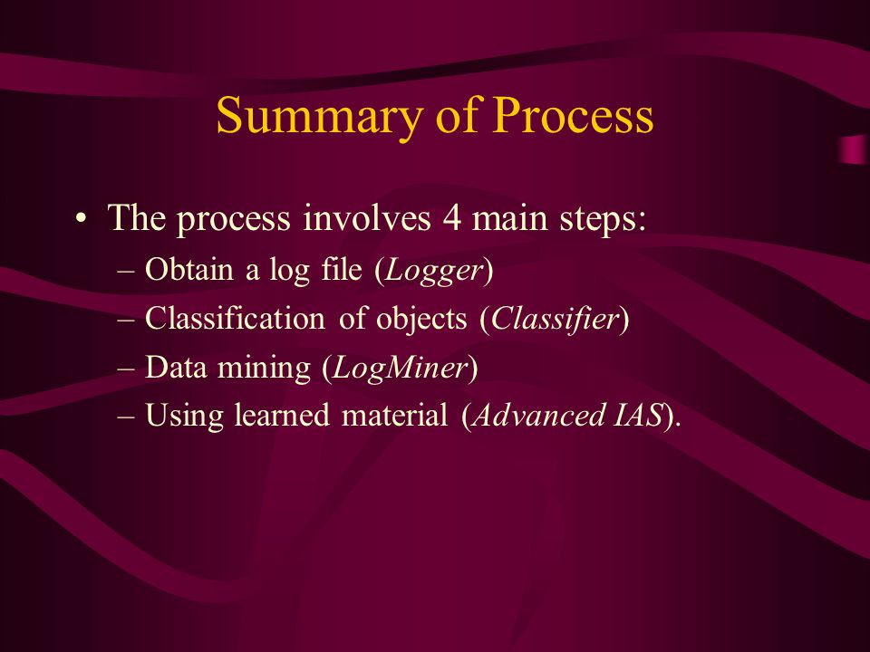 Summary of Process The process involves 4 main steps: –Obtain a log file (Logger) –Classification of objects (Classifier) –Data mining (LogMiner) –Using learned material (Advanced IAS).