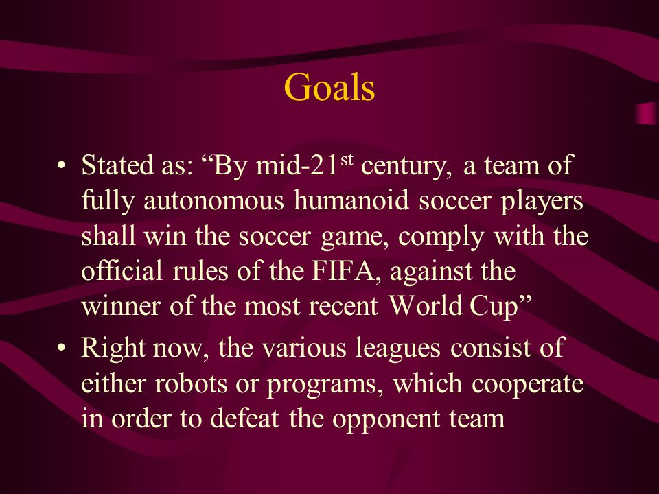 Goals Stated as: By mid-21 st century, a team of fully autonomous humanoid soccer players shall win the soccer game, comply with the official rules of the FIFA, against the winner of the most recent World Cup Right now, the various leagues consist of either robots or programs, which cooperate in order to defeat the opponent team