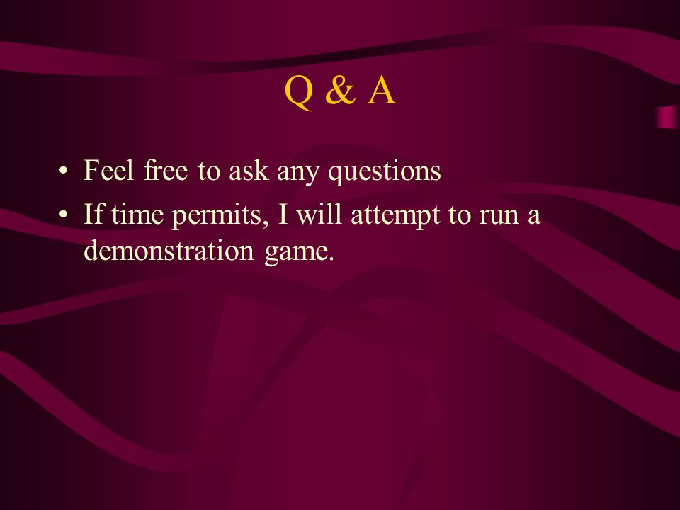 Q & A Feel free to ask any questions If time permits, I will attempt to run a demonstration game.