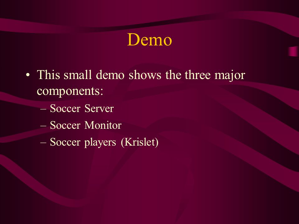 Demo This small demo shows the three major components: –Soccer Server –Soccer Monitor –Soccer players (Krislet)