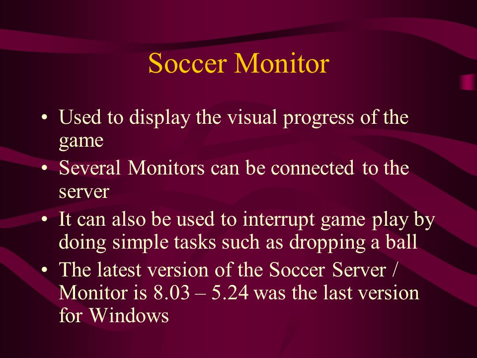 Soccer Monitor Used to display the visual progress of the game Several Monitors can be connected to the server It can also be used to interrupt game play by doing simple tasks such as dropping a ball The latest version of the Soccer Server / Monitor is 8.03 – 5.24 was the last version for Windows