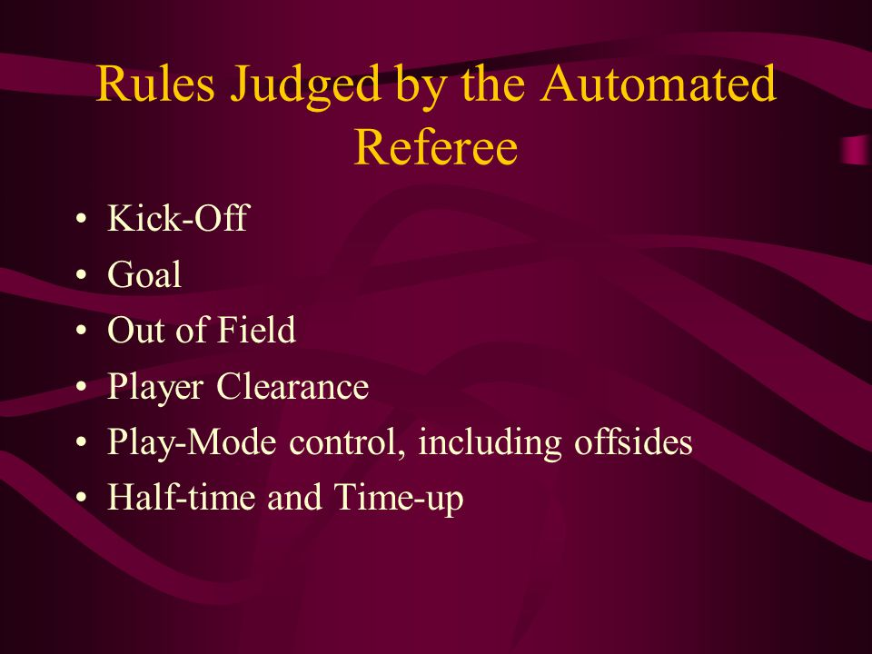 Rules Judged by the Automated Referee Kick-Off Goal Out of Field Player Clearance Play-Mode control, including offsides Half-time and Time-up