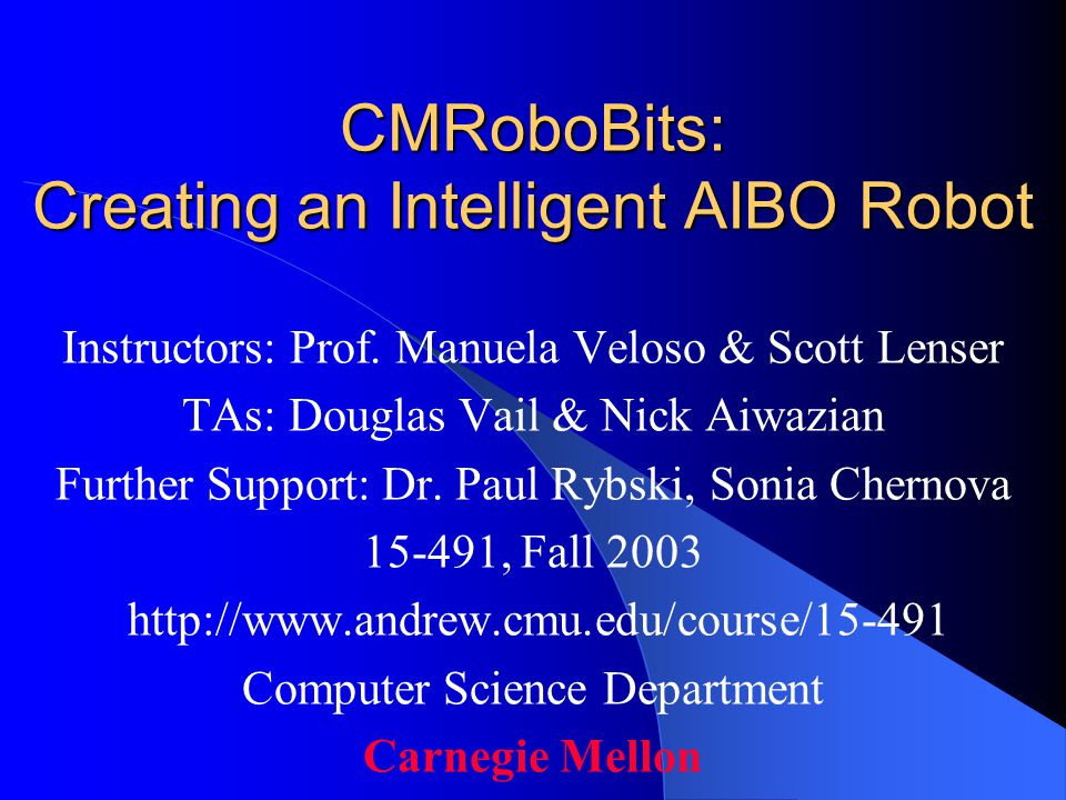 CMRoboBits: Creating an Intelligent AIBO Robot Instructors: Prof.