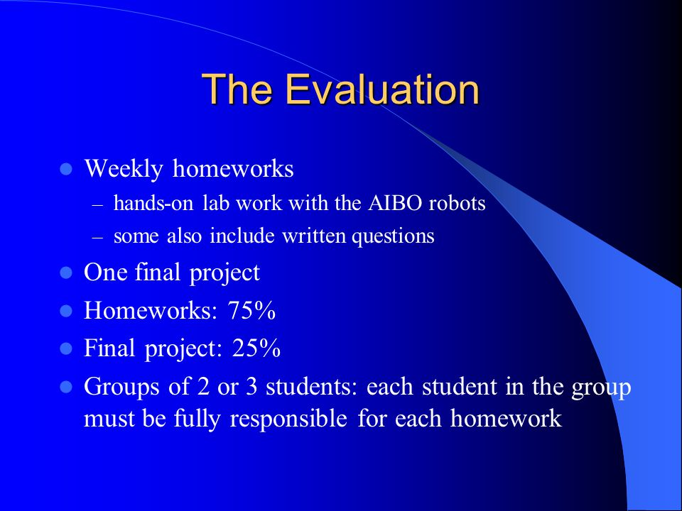 The Evaluation Weekly homeworks – hands-on lab work with the AIBO robots – some also include written questions One final project Homeworks: 75% Final