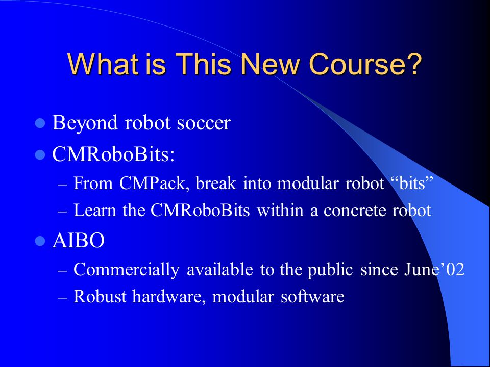 "What is This New Course? Beyond robot soccer CMRoboBits: – From CMPack, break into modular robot ""bits"" – Learn the CMRoboBits within a concrete robot"