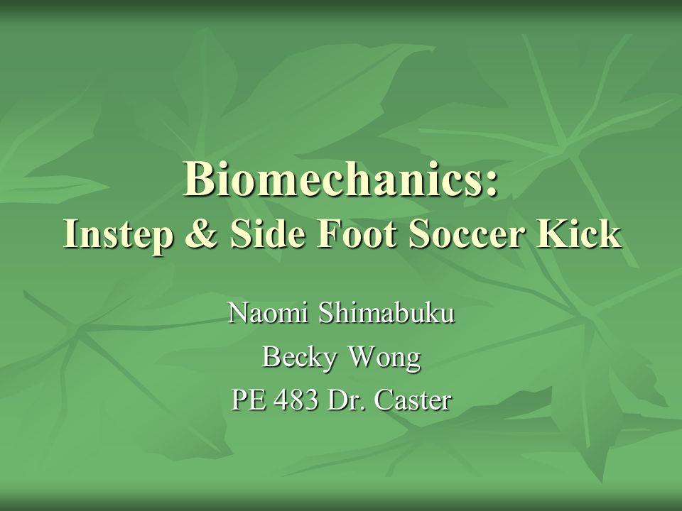 Biomechanics: Instep & Side Foot Soccer Kick Naomi Shimabuku Becky Wong PE 483 Dr. Caster