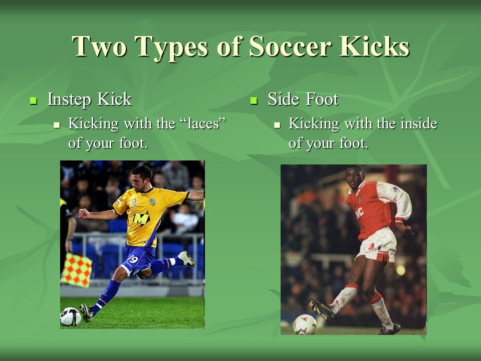 Two Types of Soccer Kicks Instep Kick Instep Kick Kicking with the laces of your foot.