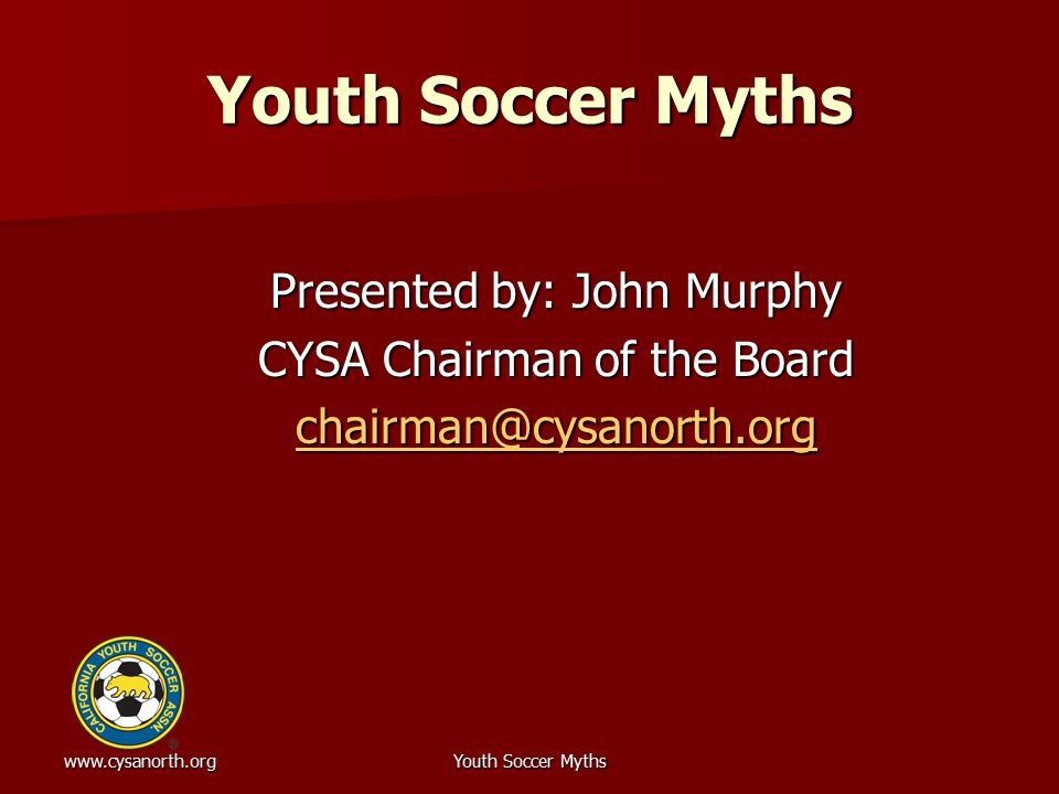 www.cysanorth.orgYouth Soccer Myths But CYSA players are only part of the pool competing for scholarships But CYSA players are only part of the pool competing for scholarships –CYSA has approximately 7.5% of United States Youth Soccer (USYS) registered players –Estimate USYS 120,000 players in same age groups  Approximately 6% could get scholarships  CYSA is 7.5% of the 6%  USYS not only source of players in pool Very, very few are full ride Very, very few are full ride