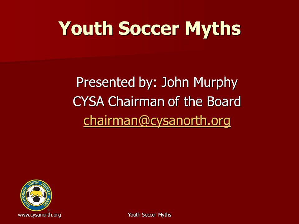 www.cysanorth.orgYouth Soccer Myths Presented by: John Murphy CYSA Chairman of the Board chairman@cysanorth.org