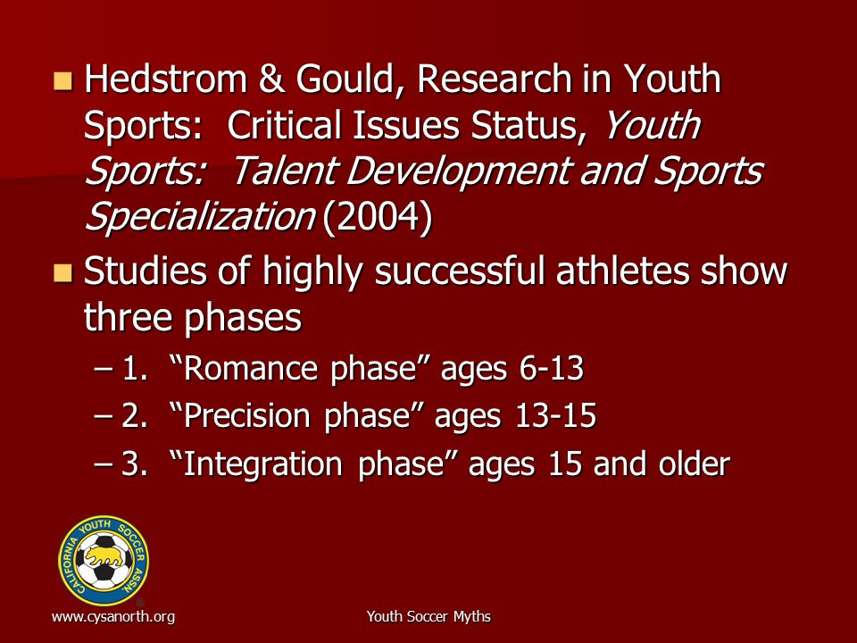 www.cysanorth.orgYouth Soccer Myths Hedstrom & Gould, Research in Youth Sports: Critical Issues Status, Youth Sports: Talent Development and Sports Sp