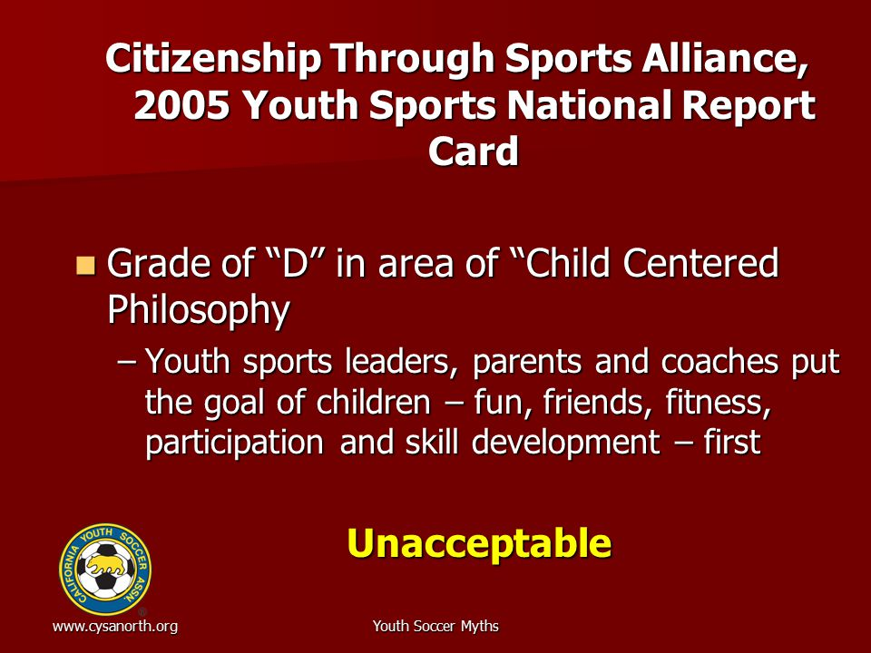 www.cysanorth.orgYouth Soccer Myths Citizenship Through Sports Alliance, 2005 Youth Sports National Report Card Grade of D in area of Child Centered Philosophy Grade of D in area of Child Centered Philosophy –Youth sports leaders, parents and coaches put the goal of children – fun, friends, fitness, participation and skill development – first Unacceptable