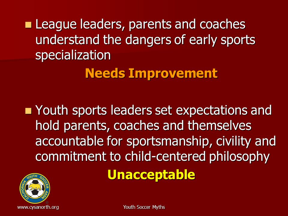www.cysanorth.orgYouth Soccer Myths League leaders, parents and coaches understand the dangers of early sports specialization League leaders, parents