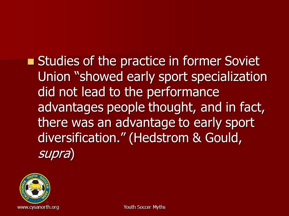 """www.cysanorth.orgYouth Soccer Myths Studies of the practice in former Soviet Union """"showed early sport specialization did not lead to the performance"""
