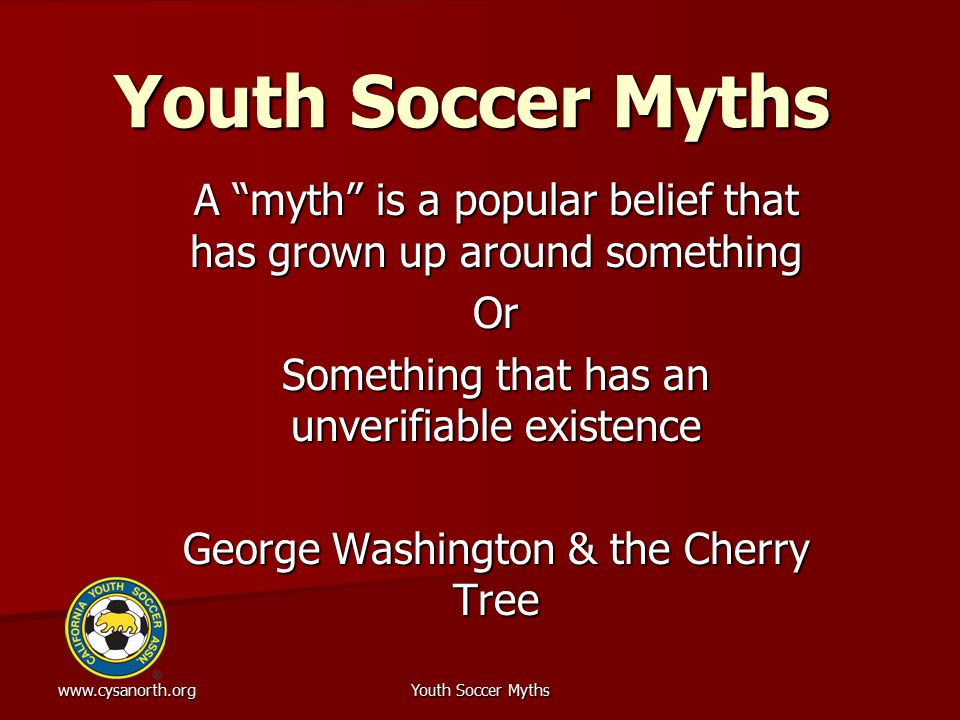www.cysanorth.orgYouth Soccer Myths Problems with Myths Maybe strongly held emotionally based beliefs Often partially true with part that is true extrapolated to extreme and unwarranted conclusions Often involve false syllogisms