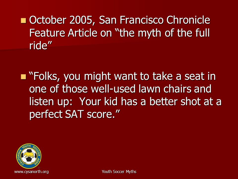 www.cysanorth.orgYouth Soccer Myths October 2005, San Francisco Chronicle Feature Article on the myth of the full ride October 2005, San Francisco Chronicle Feature Article on the myth of the full ride Folks, you might want to take a seat in one of those well-used lawn chairs and listen up: Your kid has a better shot at a perfect SAT score. Folks, you might want to take a seat in one of those well-used lawn chairs and listen up: Your kid has a better shot at a perfect SAT score.