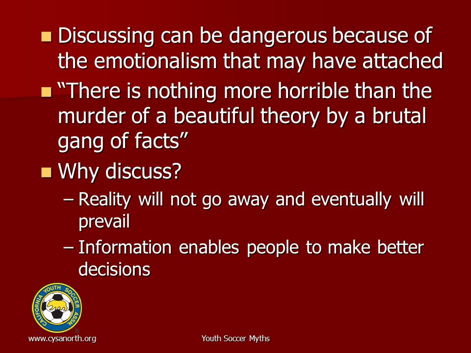 www.cysanorth.orgYouth Soccer Myths Discussing can be dangerous because of the emotionalism that may have attached Discussing can be dangerous because