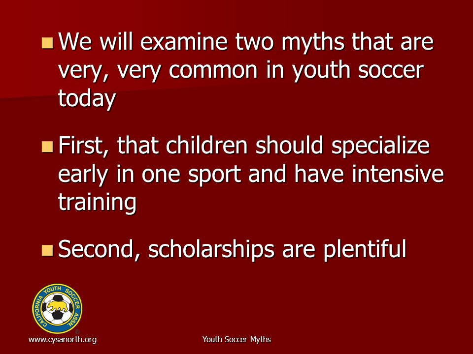 www.cysanorth.orgYouth Soccer Myths We will examine two myths that are very, very common in youth soccer today We will examine two myths that are very, very common in youth soccer today First, that children should specialize early in one sport and have intensive training First, that children should specialize early in one sport and have intensive training Second, scholarships are plentiful Second, scholarships are plentiful