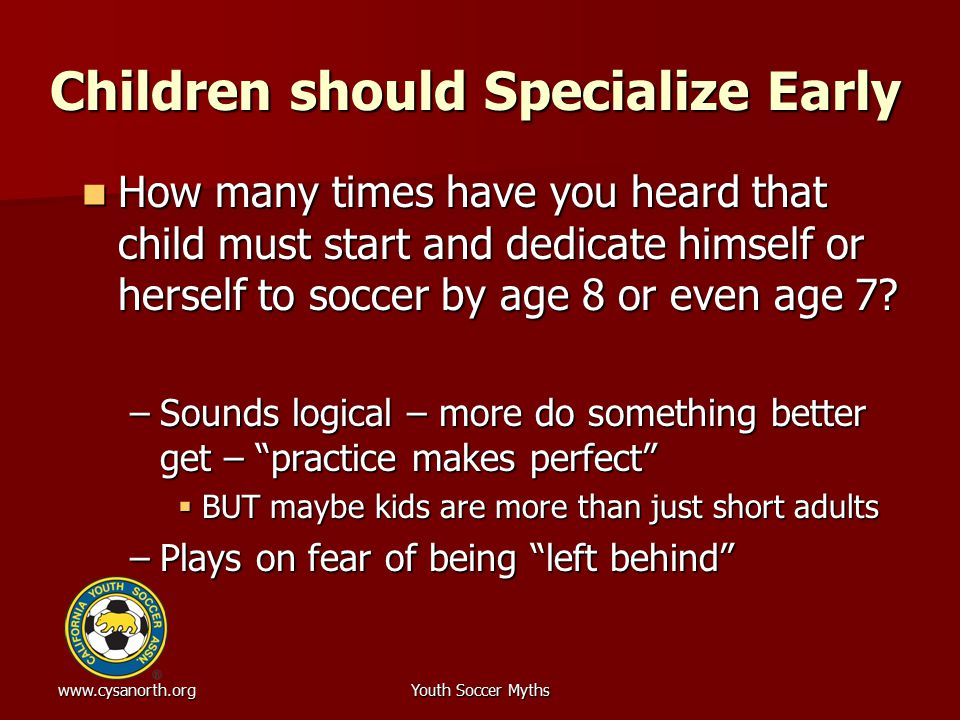 www.cysanorth.orgYouth Soccer Myths Children should Specialize Early How many times have you heard that child must start and dedicate himself or herse
