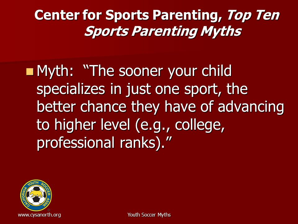 www.cysanorth.orgYouth Soccer Myths Center for Sports Parenting, Top Ten Sports Parenting Myths Myth: The sooner your child specializes in just one sport, the better chance they have of advancing to higher level (e.g., college, professional ranks). Myth: The sooner your child specializes in just one sport, the better chance they have of advancing to higher level (e.g., college, professional ranks).
