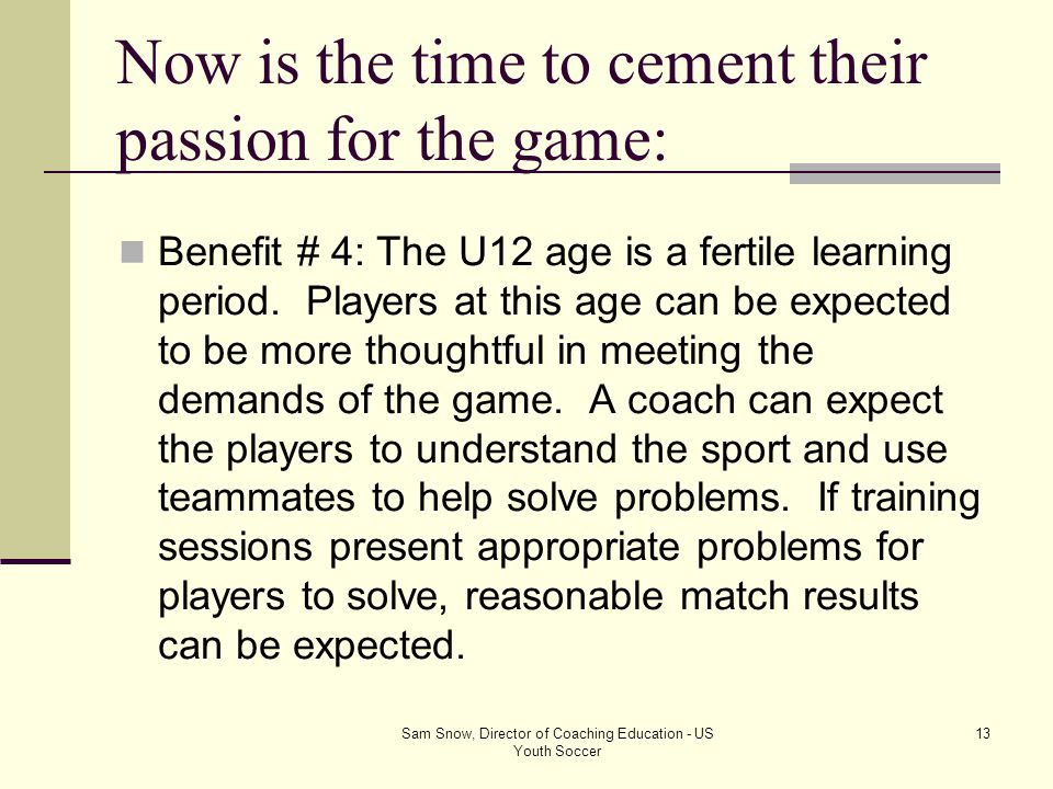 Sam Snow, Director of Coaching Education - US Youth Soccer 12 Now is the time to cement their passion for the game: Benefit # 3: With this approach we