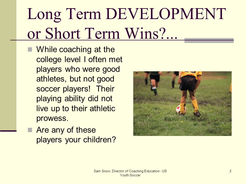 Sam Snow, Director of Coaching Education - US Youth Soccer 1 U12 Soccer SKILL versus SIZE Sam Snow Director of Coaching Education US Youth Soccer U. S