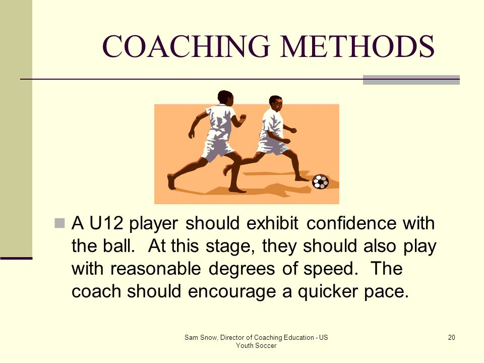 Sam Snow, Director of Coaching Education - US Youth Soccer 19 COACHING METHODS All techniques must be practiced in match related conditions with appro