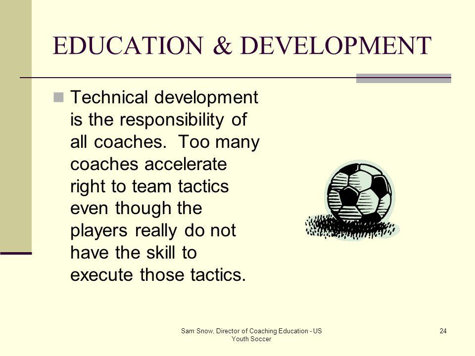 Sam Snow, Director of Coaching Education - US Youth Soccer 23 EDUCATION & DEVELOPMENT BALL SKILLS! BALL SKILLS! BALL SKILLS! When skillful players hit