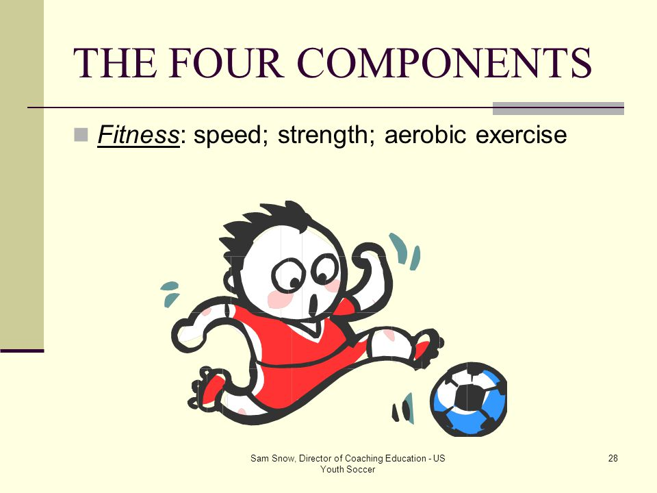 Sam Snow, Director of Coaching Education - US Youth Soccer 27 THE FOUR COMPONENTS Psychology: teamwork; confidence, desire; mental rehearsal; intrinsi
