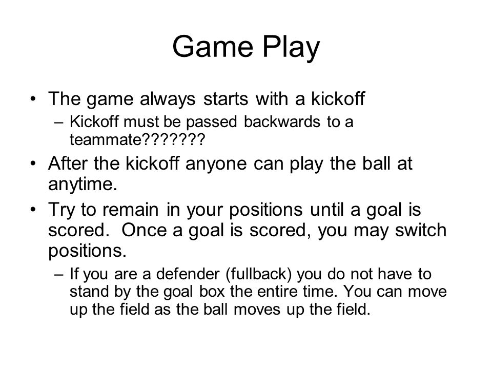 Game Play The game always starts with a kickoff –Kickoff must be passed backwards to a teammate??????? After the kickoff anyone can play the ball at a