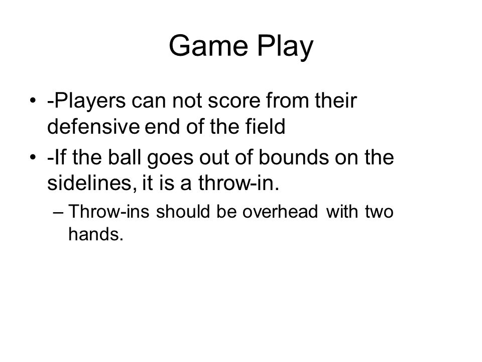 Game Play -Players can not score from their defensive end of the field -If the ball goes out of bounds on the sidelines, it is a throw-in. –Throw-ins