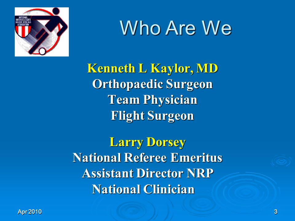 Apr 20103 Who Are We Larry Dorsey National Referee Emeritus Assistant Director NRP National Clinician National Clinician Kenneth L Kaylor, MD Orthopaedic Surgeon Team Physician Flight Surgeon