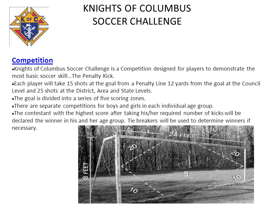 KNIGHTS OF COLUMBUS SOCCER CHALLENGE Competition Knights of Columbus Soccer Challenge is a Competition designed for players to demonstrate the most ba