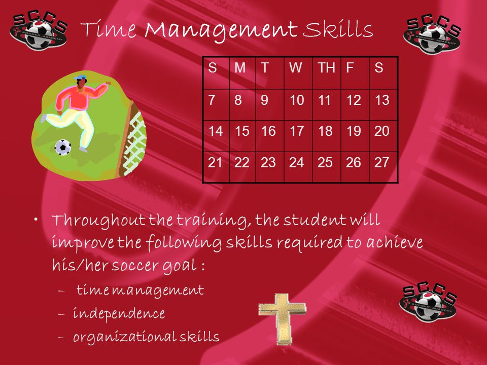 Time Management Skills Throughout the training, the student will improve the following skills required to achieve his/her soccer goal : – time management –independence –organizational skills SMTWTHFS 78910111213 14151617181920 21222324252627
