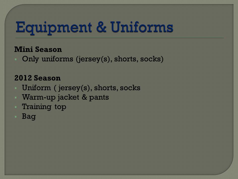 Mini Season  Only uniforms (jersey(s), shorts, socks) 2012 Season  Uniform ( jersey(s), shorts, socks  Warm-up jacket & pants  Training top  Bag