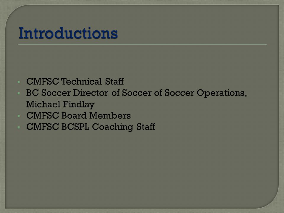  CMFSC Technical Staff  BC Soccer Director of Soccer of Soccer Operations, Michael Findlay  CMFSC Board Members  CMFSC BCSPL Coaching Staff