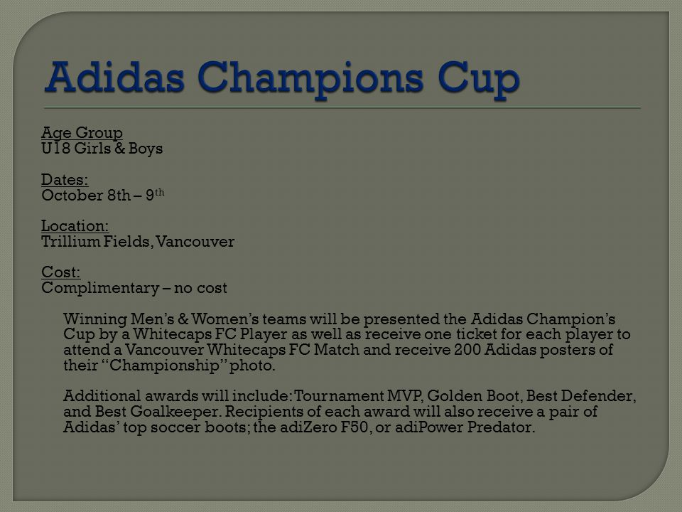 Age Group U18 Girls & Boys Dates: October 8th – 9 th Location: Trillium Fields, Vancouver Cost: Complimentary – no cost Winning Men's & Women's teams will be presented the Adidas Champion's Cup by a Whitecaps FC Player as well as receive one ticket for each player to attend a Vancouver Whitecaps FC Match and receive 200 Adidas posters of their Championship photo.