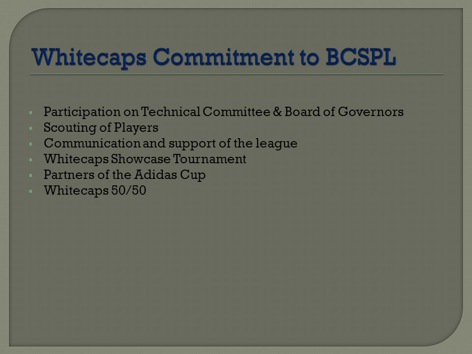  Participation on Technical Committee & Board of Governors  Scouting of Players  Communication and support of the league  Whitecaps Showcase Tournament  Partners of the Adidas Cup  Whitecaps 50/50