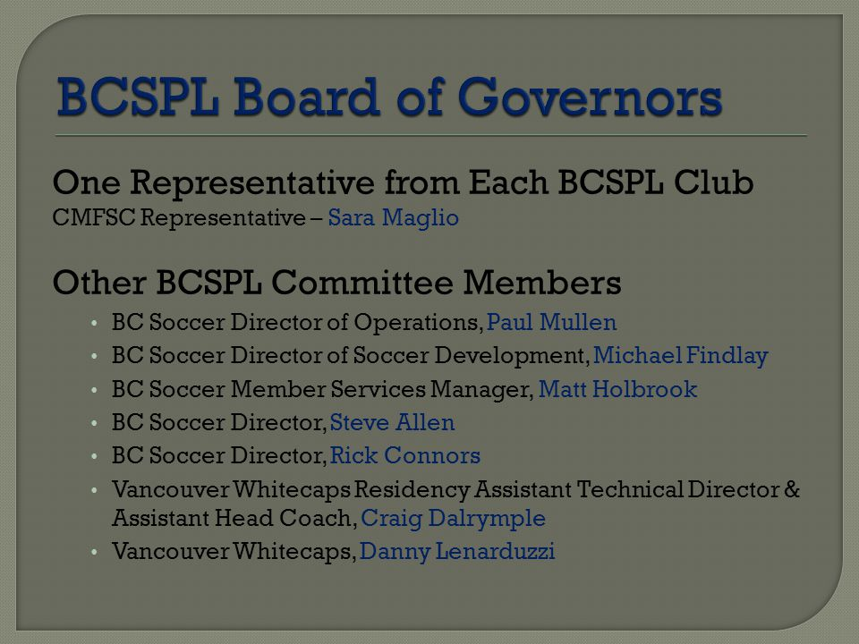 One Representative from Each BCSPL Club CMFSC Representative – Sara Maglio Other BCSPL Committee Members BC Soccer Director of Operations, Paul Mullen BC Soccer Director of Soccer Development, Michael Findlay BC Soccer Member Services Manager, Matt Holbrook BC Soccer Director, Steve Allen BC Soccer Director, Rick Connors Vancouver Whitecaps Residency Assistant Technical Director & Assistant Head Coach, Craig Dalrymple Vancouver Whitecaps, Danny Lenarduzzi